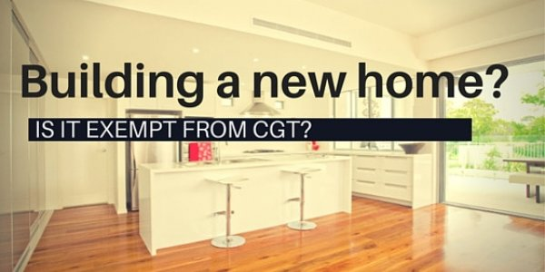 Building a new home? Is it exempt from CGT?