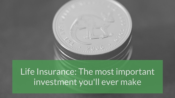 Life insurance: the most important investment you'll ever make